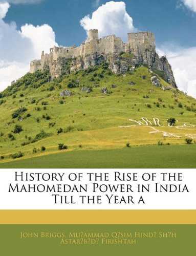 History of the Rise of the Mahomedan Power in India Till Thehistory of the Rise of the Mahomedan Power in India Till the Year a Year a