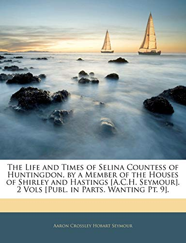 The Life and Times of Selina Countess of Huntingdon, by a Member of the Houses of Shirley and Hastings [A.C.H. Seymour]. 2 Vols [Publ. in Parts. Wanting PT. 9].