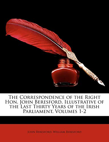 The Correspondence of the Right Hon. John Beresford, Illustrative of the Last Thirty Years of the Irish Parliament, Volumes 1-2