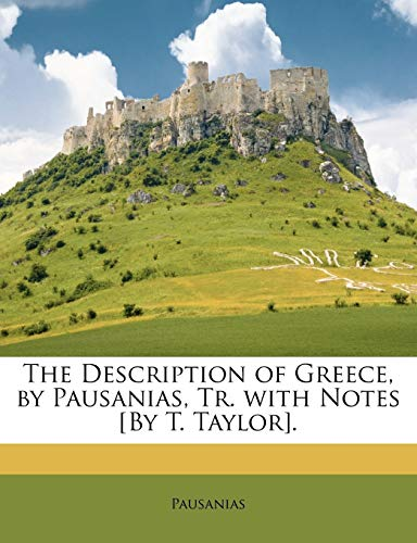 The Description of Greece, by Pausanias, Tr. with Notes [By T. Taylor].