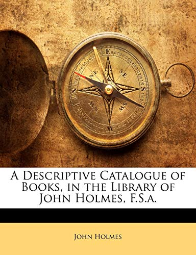 A Descriptive Catalogue of Books, in the Library of John Holmes, F.S.A.