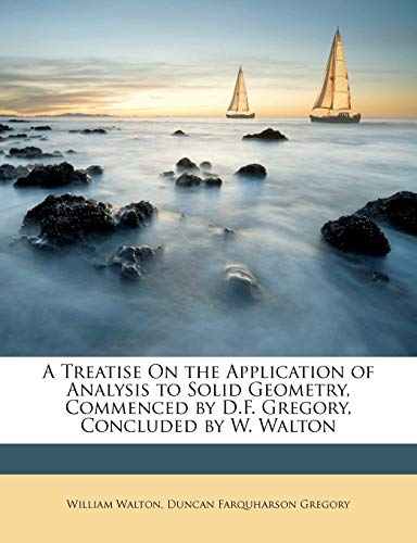 A Treatise on the Application of Analysis to Solid Geometry, Commenced by D.F. Gregory, Concluded by W. Walton