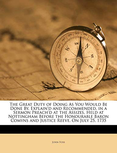 The Great Duty of Doing as You Would Be Done By, Explain'd and Recommended, in a Sermon Preach'd at the Assizes, Held at Nottingham Before the Honourable Baron Comyns and Justice Reeve, on July 25, 1735