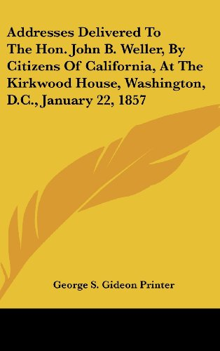 Addresses Delivered to the Hon. John B. Weller, by Citizens of California, at the Kirkwood House, Washington, D.C., January 22, 1857