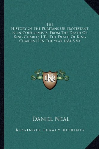 The History Of The Puritans Or Protestant Non-Conformists, From The Death Of King Charles I To The Death Of King Charles II In The Year 1684-5 V4