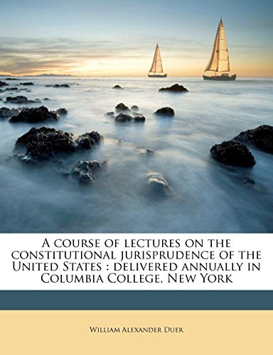A Course of Lectures on the Constitutional Jurisprudence of the United States
