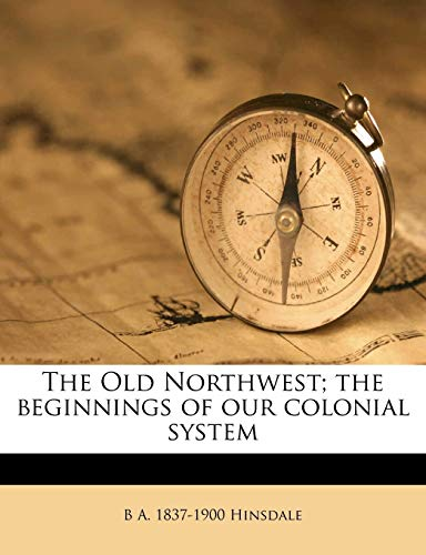 The Old Northwest; The Beginnings of Our Colonial System