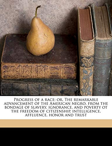 Progress of a Race; Or, the Remarkable Advancement of the American Negro, from the Bondage of Slavery, Ignorance, and Poverty OT the Freedom of Citizenship, Intelligence, Affluence, Honor and Trust