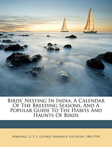 Birds' Nesting in India. a Calendar of the Breeding Seasons, and a Popular Guide to the Habits and Haunts of Birds