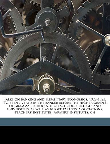 Talks on Banking and Elementary Economics, 1922-1923. to Be Delivered by the Banker Before the Higher Grades of Grammar Schools, High Schools Colleges and Universities, as Well as Before Parents' Associations, Teachers' Institutes, Farmers' Institutes, Ch