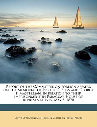 Report of the Committee on Foreign Affairs, on the Memorial of Porter C. Bliss and George F. Masterman, in Relation to Their Imprisonment in Paraguay. House of Representatives, May 5, 1870