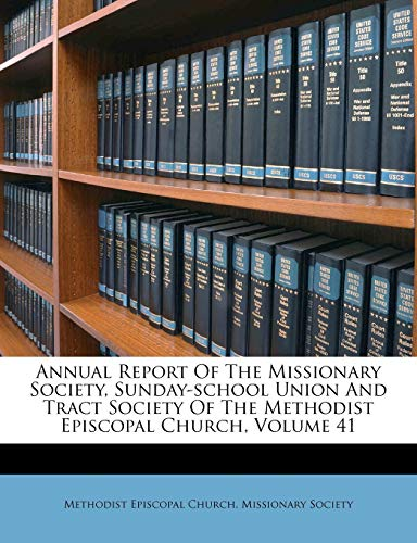 Annual Report of the Missionary Society, Sunday-School Union and Tract Society of the Methodist Episcopal Church, Volume 41