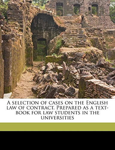 A Selection of Cases on the English Law of Contract. Prepared as a Text-Book for Law Students in the Universities