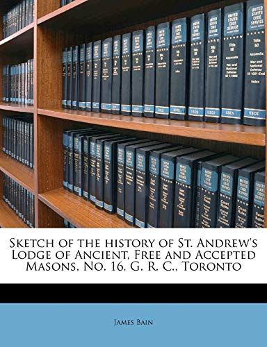 Sketch of the History of St. Andrew's Lodge of Ancient, Free and Accepted Masons, No. 16, G. R. C., Toronto