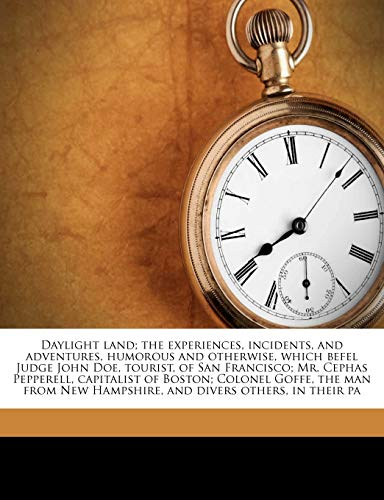 Daylight Land; The Experiences, Incidents, and Adventures, Humorous and Otherwise, Which Befel Judge John Doe, Tourist, of San Francisco; Mr. Cephas Pepperell, Capitalist of Boston; Colonel Goffe, the Man from New Hampshire, and Divers Others, in Their Pa