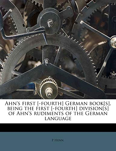 Ahn's First [-Fourth] German Book[s], Being the First [-Fourth] Division[s] of Ahn's Rudiments of the German Languag
