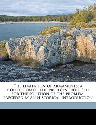 The Limitation of Armaments; A Collection of the Projects Proposed for the Solution of the Problem, Preceded by an Historical Introduction