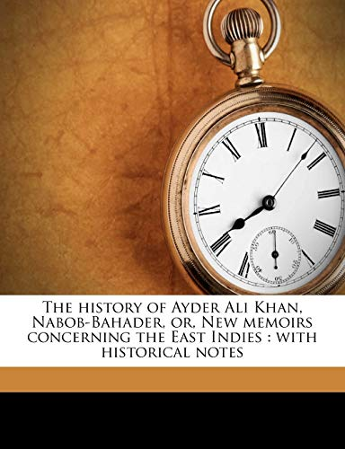 The History of Ayder Ali Khan, Nabob-Bahader, Or, New Memoirs Concerning the East Indies