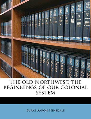 The Old Northwest, the Beginnings of Our Colonial System