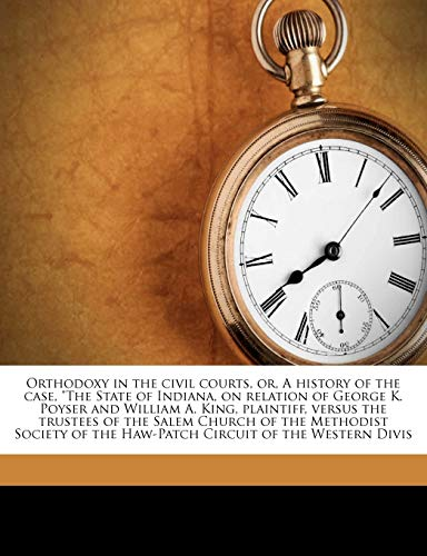 Orthodoxy in the Civil Courts, Or, a History of the Case, the State of Indiana, on Relation of George K. Poyser and William A. King, Plaintiff, Versus the Trustees of the Salem Church of the Methodist Society of the Haw-Patch Circuit of the Western Divis