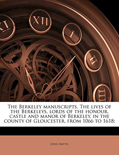 The Berkeley Manuscripts. the Lives of the Berkeleys, Lords of the Honour, Castle and Manor of Berkeley, in the County of Gloucester, from 1066 to 1618;