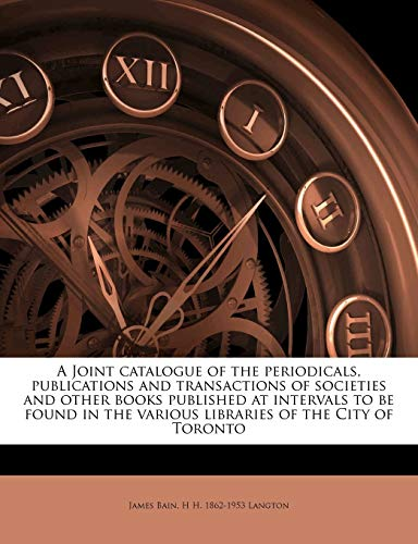 A Joint Catalogue of the Periodicals, Publications and Transactions of Societies and Other Books Published at Intervals to Be Found in the Various Libraries of the City of Toronto Volume 1898