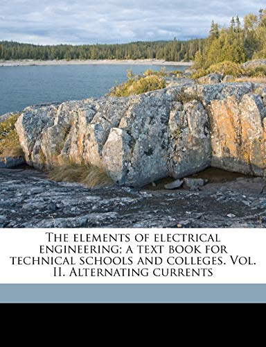 The Elements of Electrical Engineering; A Text Book for Technical Schools and Colleges. Vol. II. Alternating Currents Volume 2