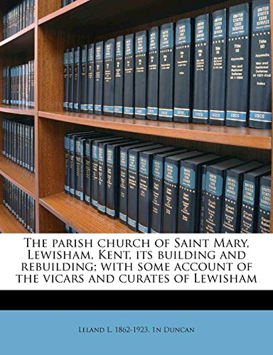 The Parish Church of Saint Mary, Lewisham, Kent, Its Building and Rebuilding; With Some Account of the Vicars and Curates of Lewisham