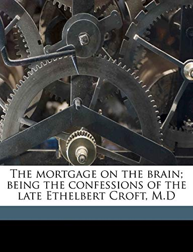 The Mortgage on the Brain; Being the Confessions of the Late Ethelbert Croft, M.D