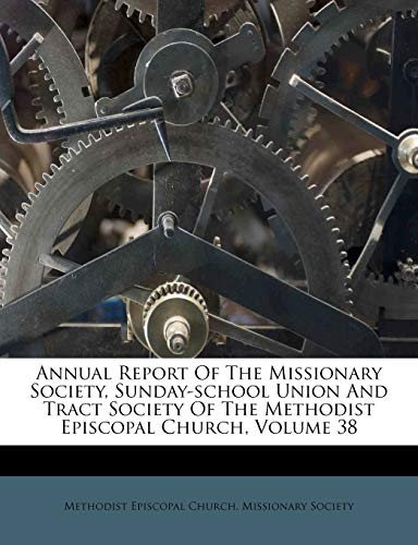 Annual Report of the Missionary Society, Sunday-School Union and Tract Society of the Methodist Episcopal Church, Volume 38