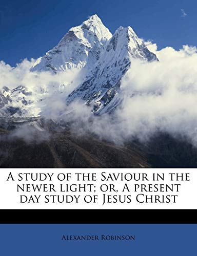 A Study of the Saviour in the Newer Light; Or, a Present Day Study of Jesus Christ