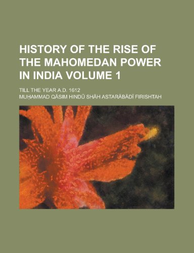 History of the Rise of the Mahomedan Power in India; Till the Year A.D. 1612 Volume 1