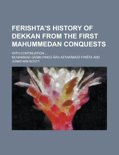 Ferishta's History of Dekkan from the First Mahummedan Conquests; With Continuation ...