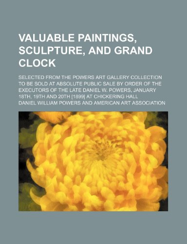 Valuable Paintings, Sculpture, and Grand Clock; Selected from the Powers Art Gallery Collection to Be Sold at Absolute Public Sale by Order of the Executors of the Late Daniel W. Powers, January 18th, 19th and 20th [1899] at Chickering Hall