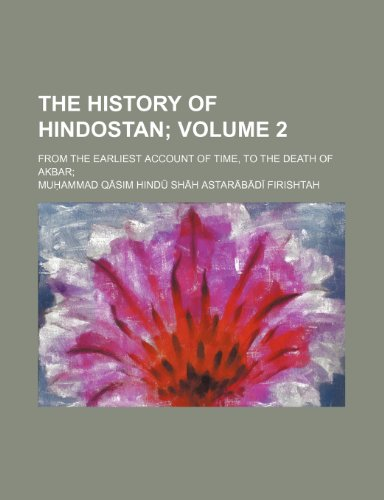 The History of Hindostan Volume 2; From the Earliest Account of Time, to the Death of Akbar