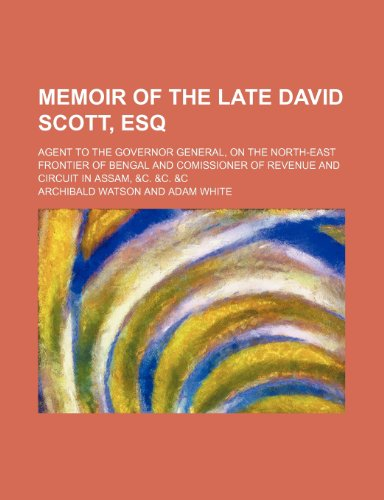 Memoir of the Late David Scott, Esq; Agent to the Governor General, on the North-East Frontier of Bengal and Comissioner of Revenue and Circuit in Assam, &C. &C. &C