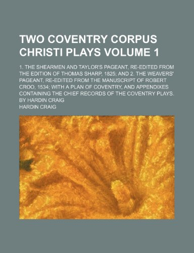 Two Coventry Corpus Christi Plays; 1. the Shearmen and Taylor's Pageant, Re-Edited from the Edition of Thomas Sharp, 1825 and 2. the Weavers' Pageant,