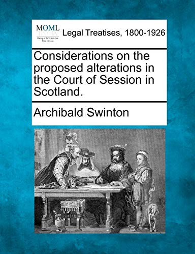 Considerations on the Proposed Alterations in the Court of Session in Scotland.