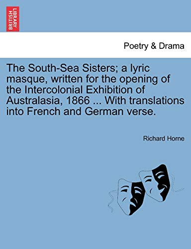 The South-Sea Sisters; A Lyric Masque, Written for the Opening of the Intercolonial Exhibition of Australasia, 1866 ... with Translations Into French and German Verse.