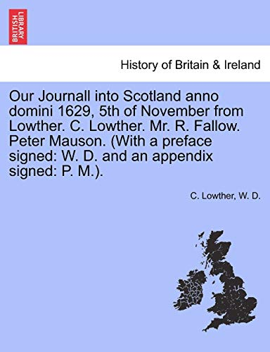 Our Journall Into Scotland Anno Domini 1629, 5th of November from Lowther. C. Lowther. Mr. R. Fallow. Peter Mauson. (with a Preface Signed