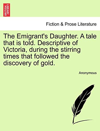The Emigrant's Daughter. a Tale That Is Told. Descriptive of Victoria, During the Stirring Times That Followed the Discovery of Gold.