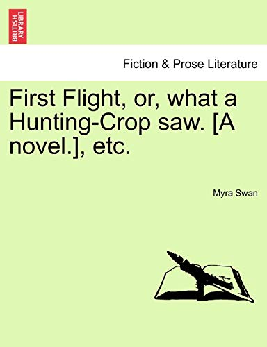 First Flight, Or, What a Hunting-Crop Saw. [A Novel.], Etc.