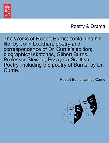 The Works of Robert Burns; Containing His Life; By John Lockhart, Poetry and Correspondence of Dr. Currie's Edition; Biographical Sketches, Gilbert Burns, Professor Stewart; Essay on Scottish Poetry, Including the Poetry of Burns, by Dr. Currie.