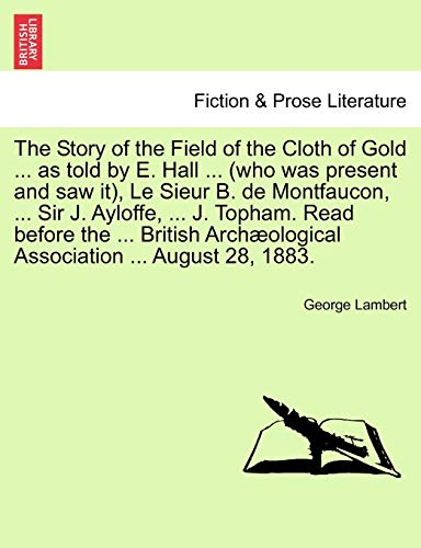 The Story of the Field of the Cloth of Gold ... as Told by E. Hall ... (Who Was Present and Saw It), Le Sieur B. de Montfaucon, ... Sir J. Ayloffe, ... J. Topham. Read Before the ... British Archaeological Association ... August 28, 1883.