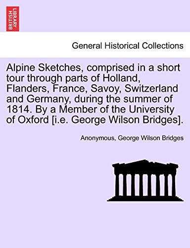 Alpine Sketches, Comprised in a Short Tour Through Parts of Holland, Flanders, France, Savoy, Switzerland and Germany, During the Summer of 1814. by a Member of the University of Oxford [I.E. George Wilson Bridges].