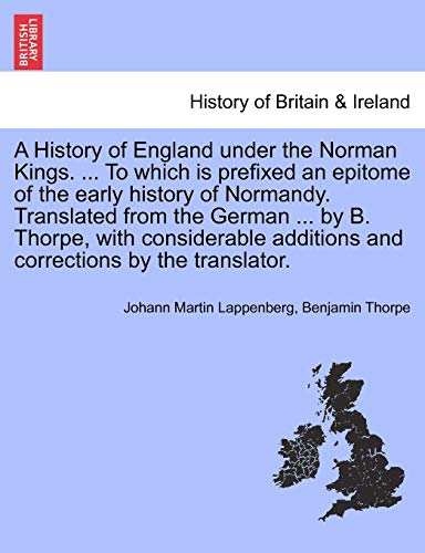 A History of England Under the Norman Kings. ... to Which Is Prefixed an Epitome of the Early History of Normandy. Translated from the German ... by B. Thorpe, with Considerable Additions and Corrections by the Translator.