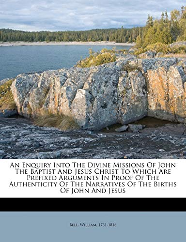 An Enquiry Into the Divine Missions of John the Baptist and Jesus Christ to Which Are Prefixed Arguments in Proof of the Authenticity of the Narratives of the Births of John and Jesus
