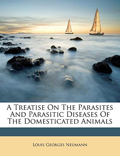 A Treatise on the Parasites and Parasitic Diseases of the Domesticated Animals