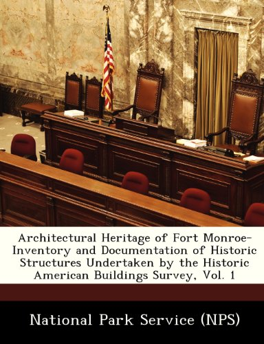 Architectural Heritage of Fort Monroe-Inventory and Documentation of Historic Structures Undertaken by the Historic American Buildings Survey, Vol. 1