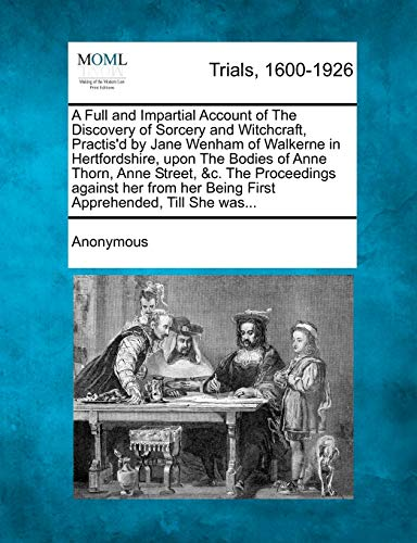 A Full and Impartial Account of the Discovery of Sorcery and Witchcraft, Practis'd by Jane Wenham of Walkerne in Hertfordshire, Upon the Bodies of Anne Thorn, Anne Street, &C. the Proceedings Against Her from Her Being First Apprehended, Till She Was...